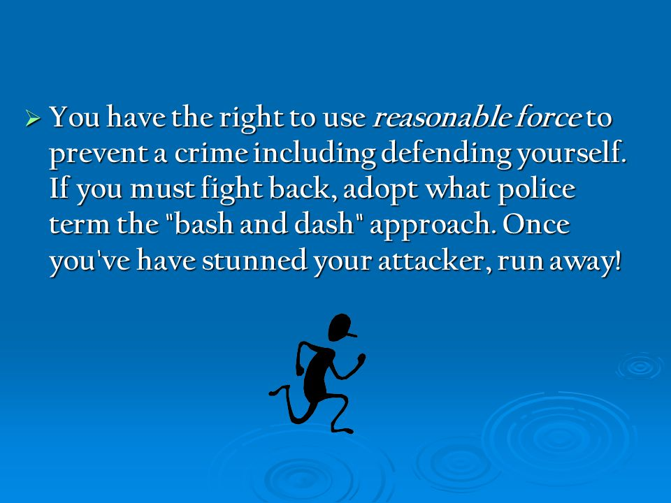  You have the right to use reasonable force to prevent a crime including defending yourself. If you must fight back, adopt what police term the