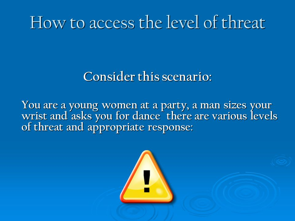 How to access the level of threat Consider this scenario: You are a young women at a party, a man sizes your wrist and asks you for dance there are va