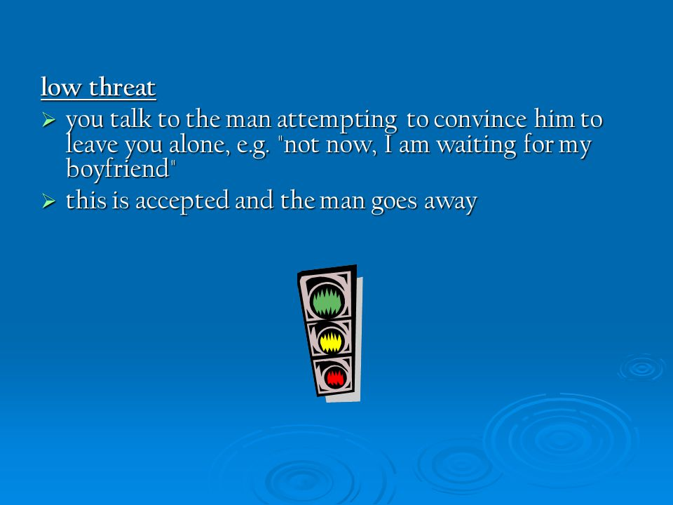 low threat  you talk to the man attempting to convince him to leave you alone, e.g.