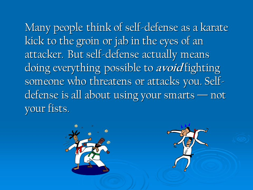 Many people think of self-defense as a karate kick to the groin or jab in the eyes of an attacker. But self-defense actually means doing everything po