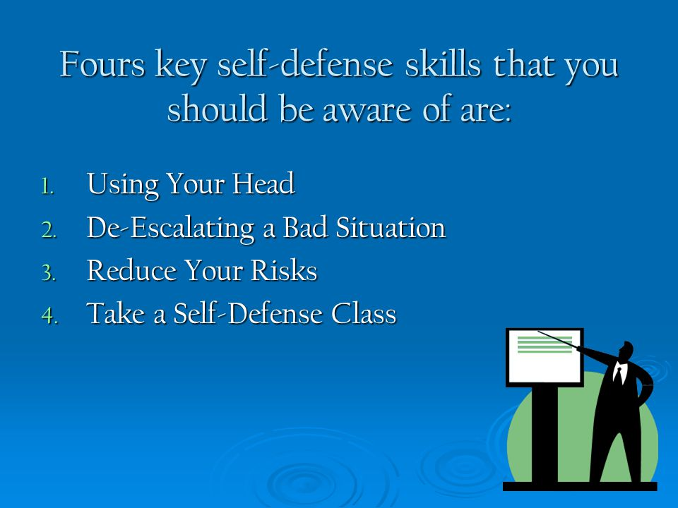 Fours key self-defense skills that you should be aware of are: 1. Using Your Head 2. De-Escalating a Bad Situation 3. Reduce Your Risks 4. Take a Self