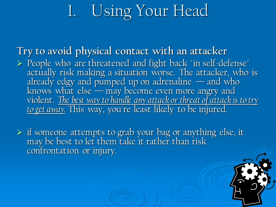 1. Using Your Head Try to avoid physical contact with an attacker  People who are threatened and fight back