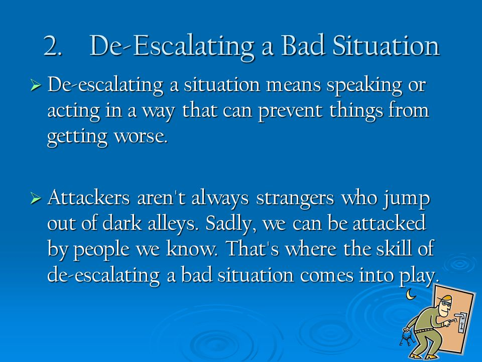 2. De-Escalating a Bad Situation  De-escalating a situation means speaking or acting in a way that can prevent things from getting worse.  Attackers