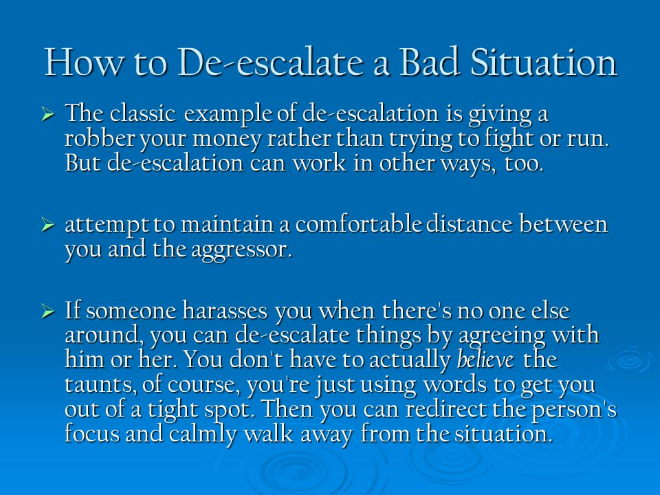 How to De-escalate a Bad Situation  The classic example of de-escalation is giving a robber your money rather than trying to fight or run. But de-esc