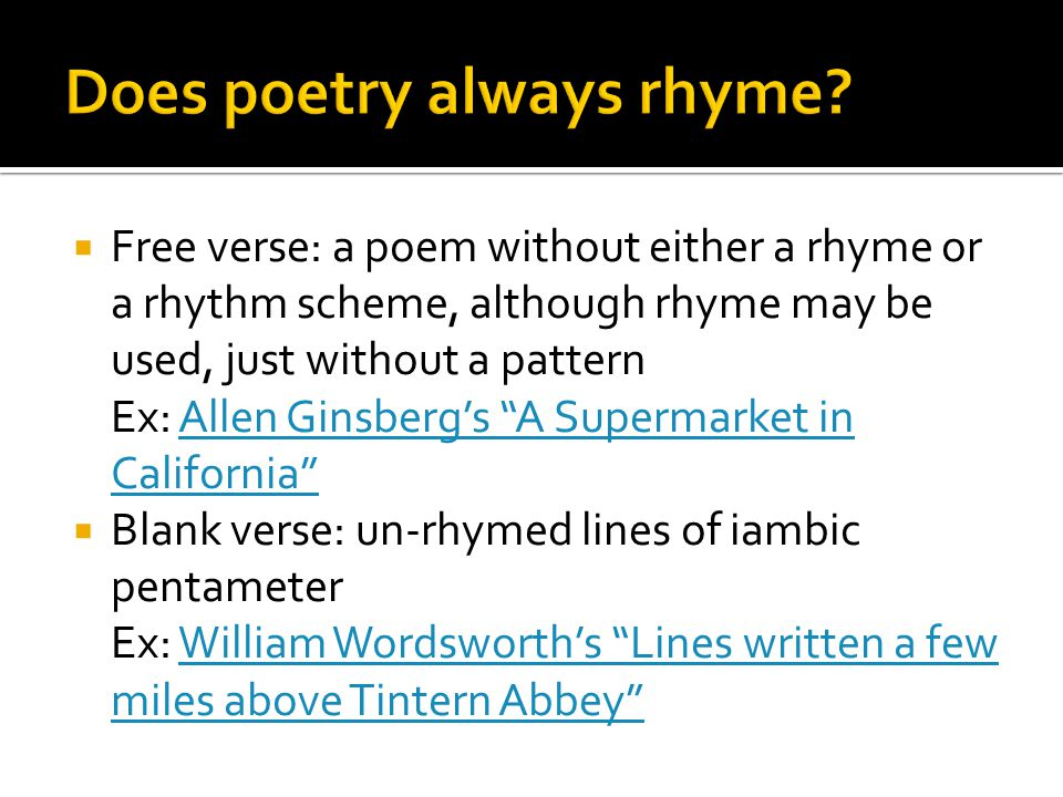  Free verse: a poem without either a rhyme or a rhythm scheme, although rhyme may be used, just without a pattern Ex: Allen Ginsberg's A Supermarket in California Allen Ginsberg's A Supermarket in California  Blank verse: un-rhymed lines of iambic pentameter Ex: William Wordsworth's Lines written a few miles above Tintern Abbey William Wordsworth's Lines written a few miles above Tintern Abbey