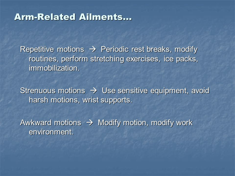 Arm-Related Ailments… Repetitive motions  Periodic rest breaks, modify routines, perform stretching exercises, ice packs, immobilization. Strenuous m