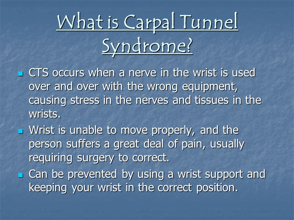 What is Carpal Tunnel Syndrome? CTS occurs when a nerve in the wrist is used over and over with the wrong equipment, causing stress in the nerves and