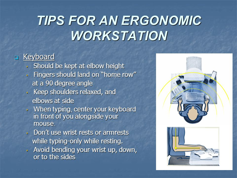 TIPS FOR AN ERGONOMIC WORKSTATION  Keyboard  Should be kept at elbow height  Fingers should land on home row at a 90 degree angle at a 90 degree angle  Keep shoulders relaxed, and elbows at side elbows at side  When typing, center your keyboard in front of you alongside your mouse.