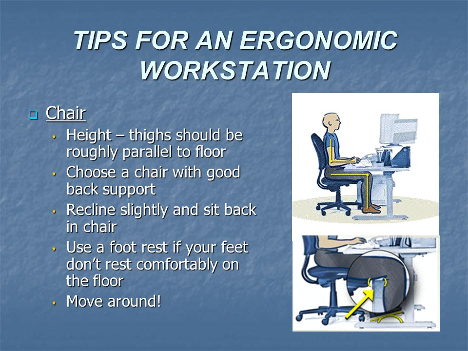 TIPS FOR AN ERGONOMIC WORKSTATION  Chair  Height – thighs should be roughly parallel to floor  Choose a chair with good back support  Recline slightly and sit back in chair  Use a foot rest if your feet don't rest comfortably on the floor  Move around!
