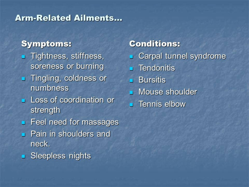 Arm-Related Ailments… Symptoms: Tightness, stiffness, soreness or burning Tightness, stiffness, soreness or burning Tingling, coldness or numbness Tingling, coldness or numbness Loss of coordination or strength Loss of coordination or strength Feel need for massages Feel need for massages Pain in shoulders and neck.