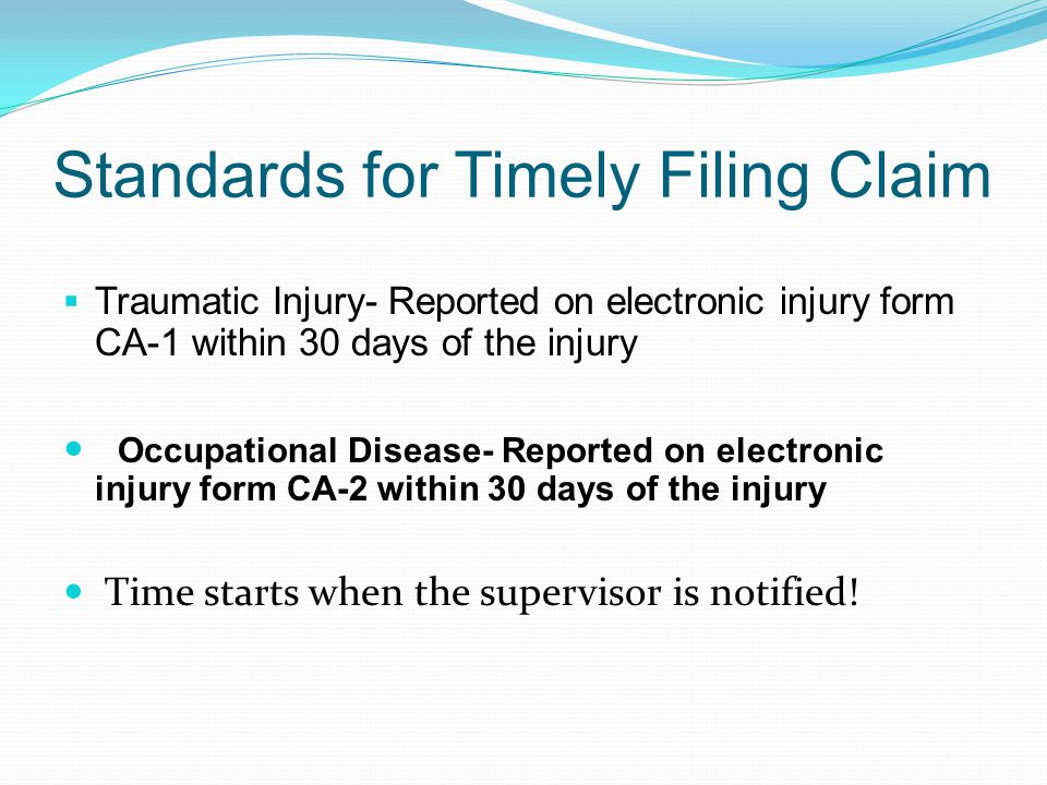 Standards for Timely Filing Claim  Traumatic Injury- Reported on electronic injury form CA-1 within 30 days of the injury Occupational Disease- Reported on electronic injury form CA-2 within 30 days of the injury Time starts when the supervisor is notified!