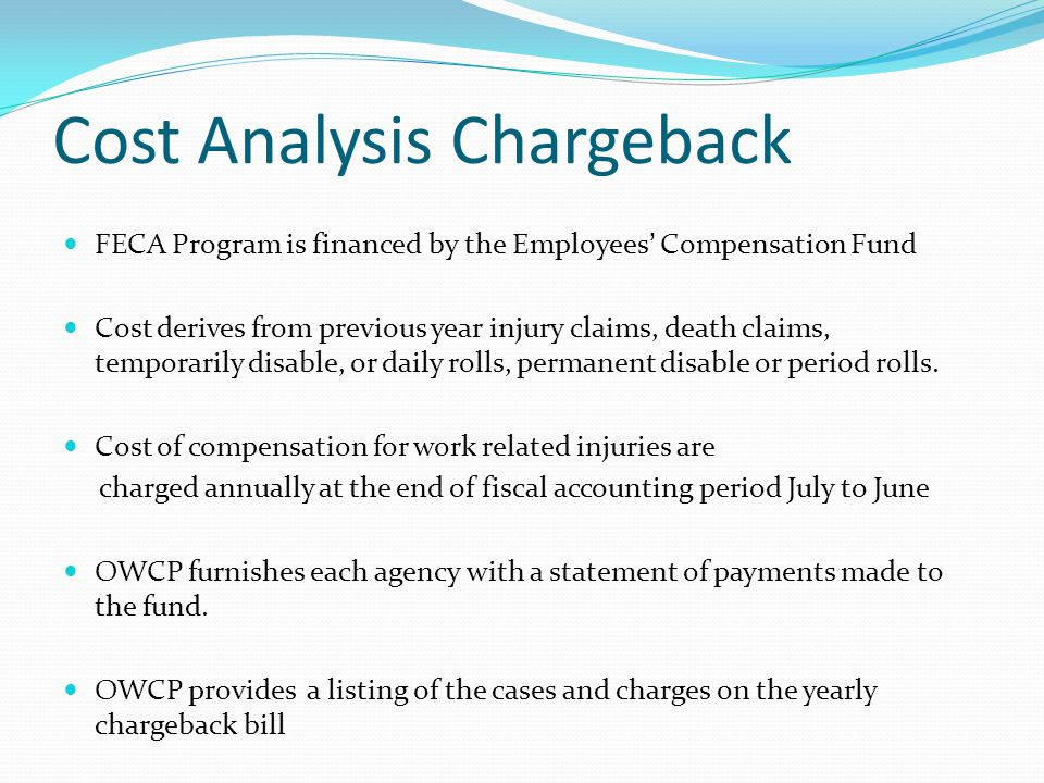 Cost Analysis Chargeback FECA Program is financed by the Employees' Compensation Fund Cost derives from previous year injury claims, death claims, temporarily disable, or daily rolls, permanent disable or period rolls.