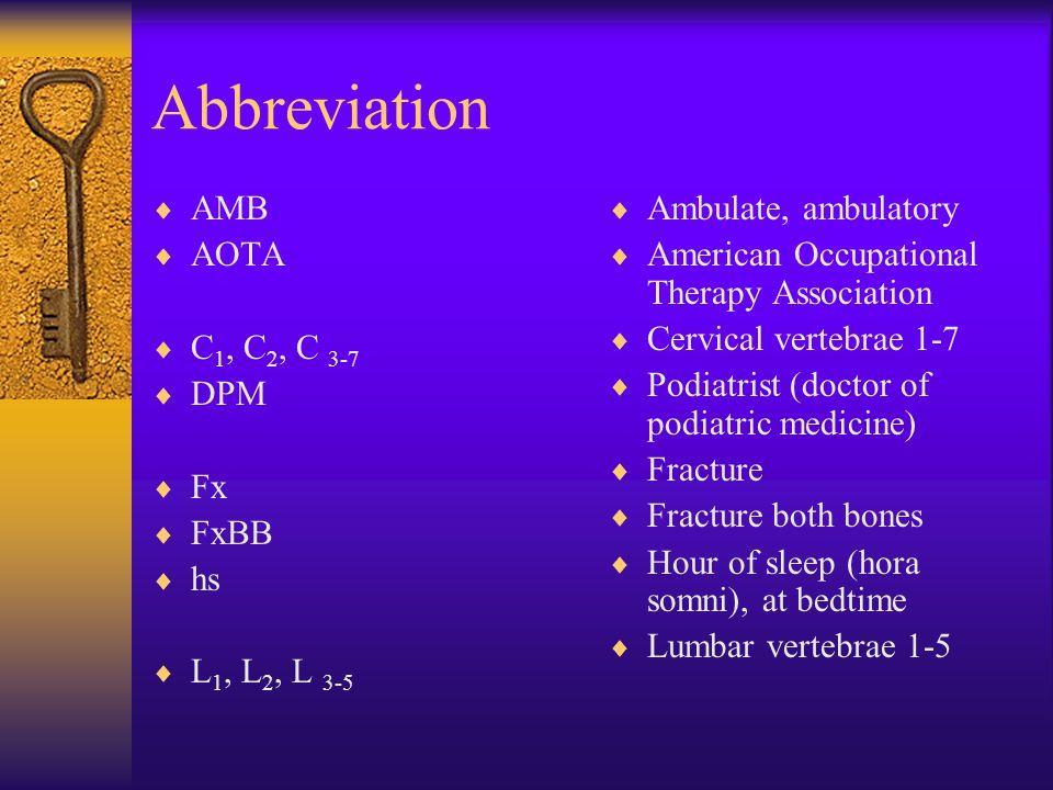 Abbreviation  AMB  AOTA  C 1, C 2, C 3-7  DPM  Fx  FxBB  hs  L 1, L 2, L 3-5  Ambulate, ambulatory  American Occupational Therapy Association  Cervical vertebrae 1-7  Podiatrist (doctor of podiatric medicine)  Fracture  Fracture both bones  Hour of sleep (hora somni), at bedtime  Lumbar vertebrae 1-5