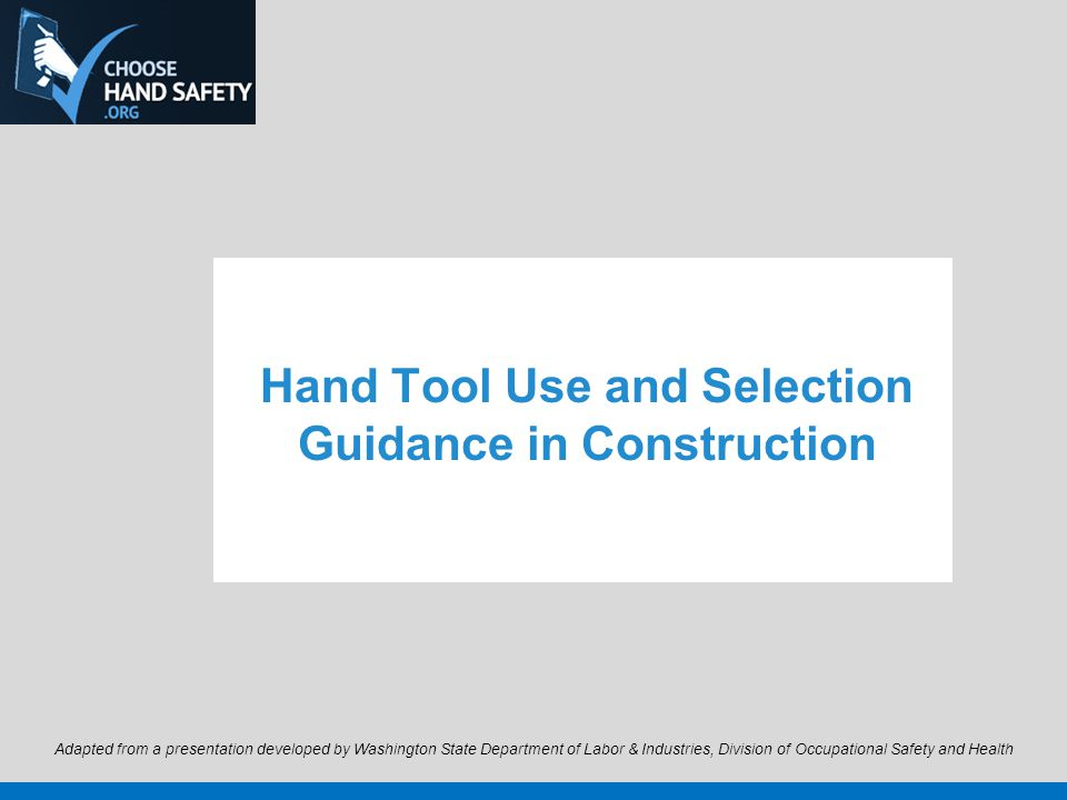 Hand Tool Use and Selection Guidance in Construction Adapted from a presentation developed by Washington State Department of Labor & Industries, Division of Occupational Safety and Health