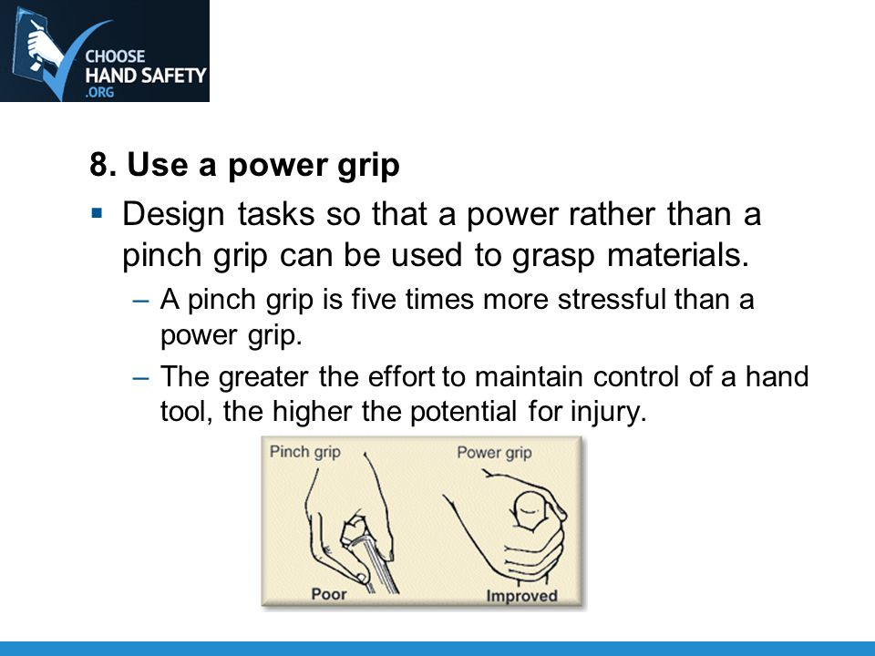 8. Use a power grip  Design tasks so that a power rather than a pinch grip can be used to grasp materials. –A pinch grip is five times more stressful