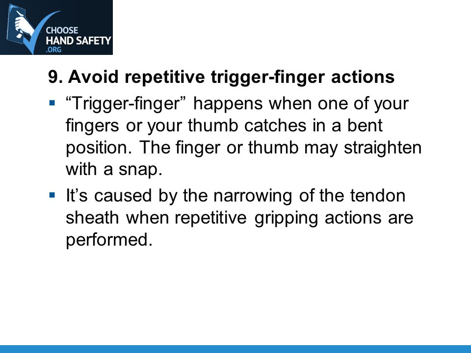 """9. Avoid repetitive trigger-finger actions  """"Trigger-finger"""" happens when one of your fingers or your thumb catches in a bent position. The finger or"""