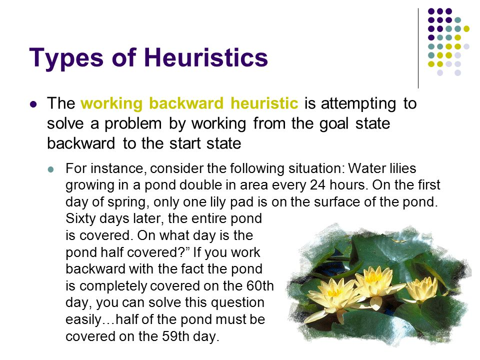 Types of Heuristics The working backward heuristic is attempting to solve a problem by working from the goal state backward to the start state For instance, consider the following situation: Water lilies growing in a pond double in area every 24 hours.