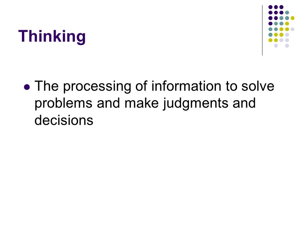 Thinking The processing of information to solve problems and make judgments and decisions