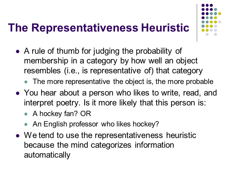 The Representativeness Heuristic A rule of thumb for judging the probability of membership in a category by how well an object resembles (i.e., is representative of) that category The more representative the object is, the more probable You hear about a person who likes to write, read, and interpret poetry.