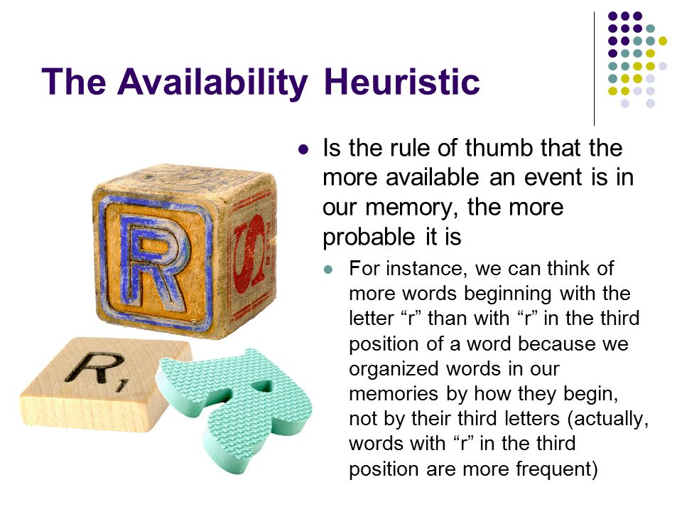 The Availability Heuristic Is the rule of thumb that the more available an event is in our memory, the more probable it is For instance, we can think of more words beginning with the letter r than with r in the third position of a word because we organized words in our memories by how they begin, not by their third letters (actually, words with r in the third position are more frequent)