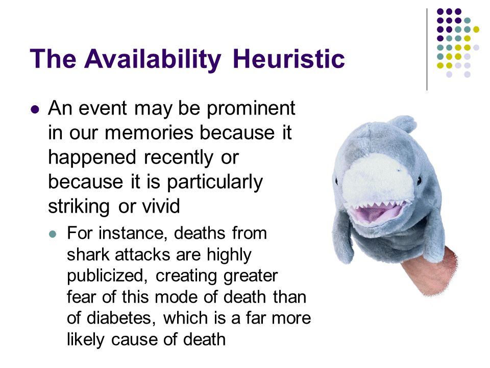 The Availability Heuristic An event may be prominent in our memories because it happened recently or because it is particularly striking or vivid For instance, deaths from shark attacks are highly publicized, creating greater fear of this mode of death than of diabetes, which is a far more likely cause of death