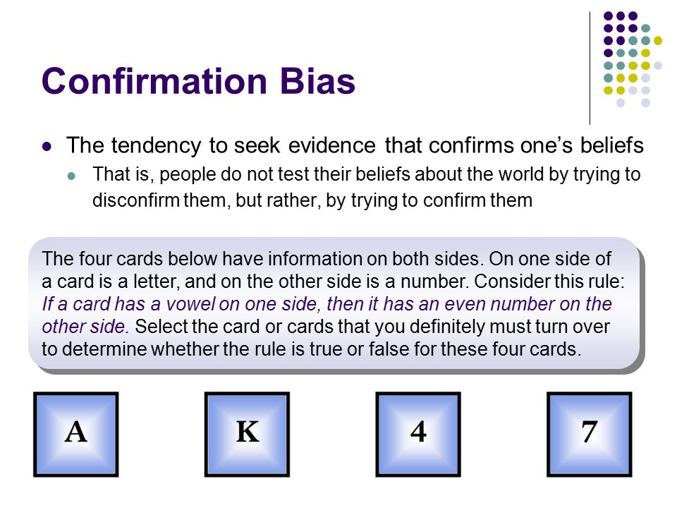Confirmation Bias The tendency to seek evidence that confirms one's beliefs That is, people do not test their beliefs about the world by trying to disconfirm them, but rather, by trying to confirm them The four cards below have information on both sides.