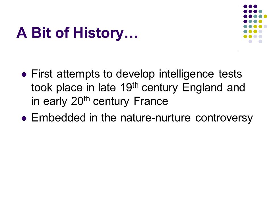 A Bit of History… First attempts to develop intelligence tests took place in late 19 th century England and in early 20 th century France Embedded in the nature-nurture controversy