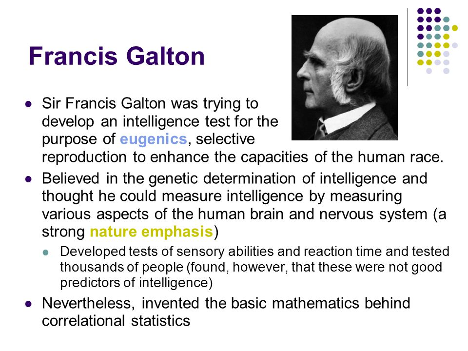 Francis Galton Sir Francis Galton was trying to develop an intelligence test for the purpose of eugenics, selective reproduction to enhance the capacities of the human race.