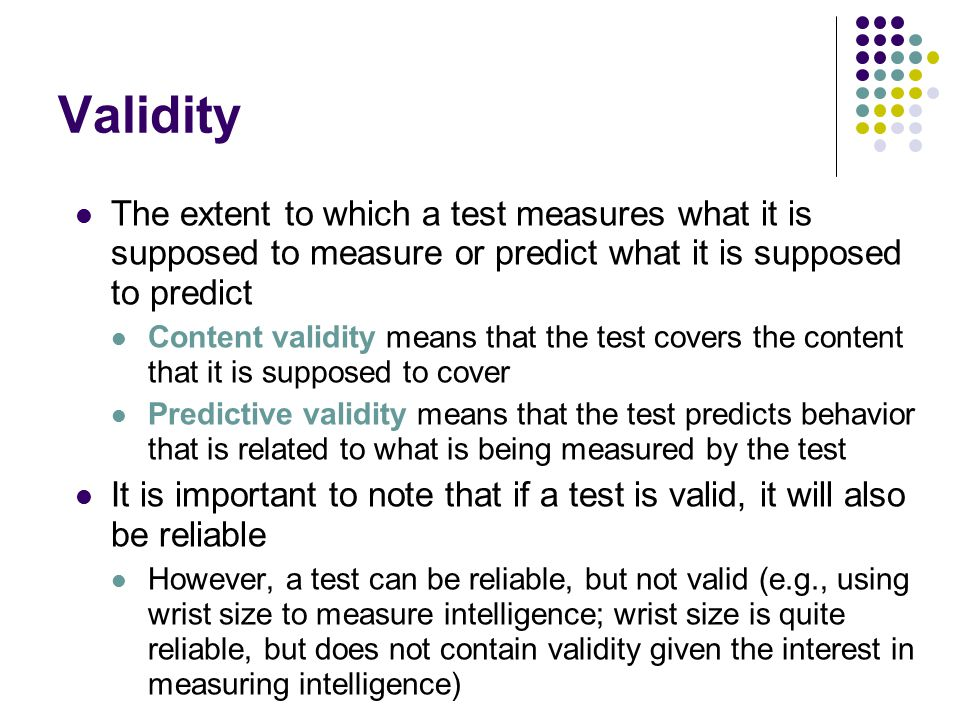 Validity The extent to which a test measures what it is supposed to measure or predict what it is supposed to predict Content validity means that the test covers the content that it is supposed to cover Predictive validity means that the test predicts behavior that is related to what is being measured by the test It is important to note that if a test is valid, it will also be reliable However, a test can be reliable, but not valid (e.g., using wrist size to measure intelligence; wrist size is quite reliable, but does not contain validity given the interest in measuring intelligence)