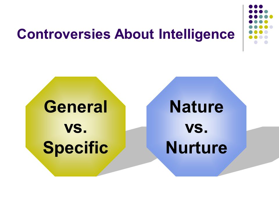Controversies About Intelligence General vs. Specific Nature vs. Nurture
