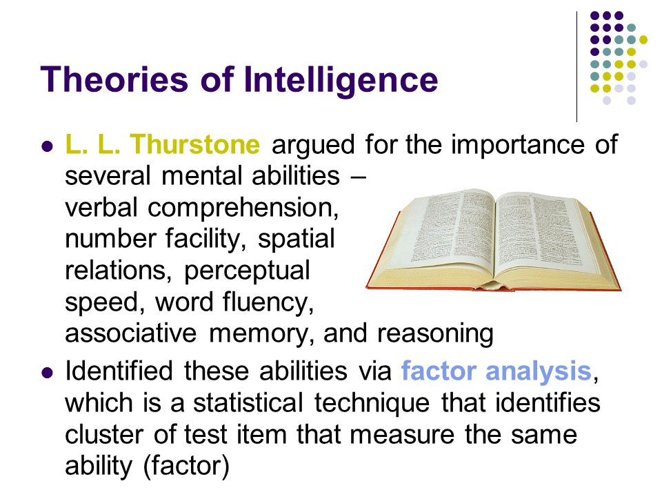 Theories of Intelligence L. L. Thurstone argued for the importance of several mental abilities – verbal comprehension, number facility, spatial relati