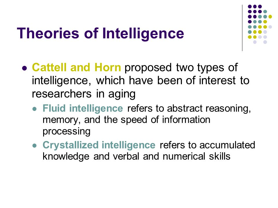 Theories of Intelligence Cattell and Horn proposed two types of intelligence, which have been of interest to researchers in aging Fluid intelligence refers to abstract reasoning, memory, and the speed of information processing Crystallized intelligence refers to accumulated knowledge and verbal and numerical skills