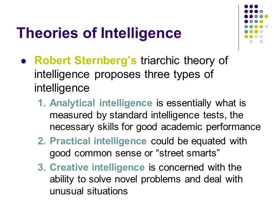 Theories of Intelligence Robert Sternberg's triarchic theory of intelligence proposes three types of intelligence 1.Analytical intelligence is essentially what is measured by standard intelligence tests, the necessary skills for good academic performance 2.Practical intelligence could be equated with good common sense or street smarts 3.Creative intelligence is concerned with the ability to solve novel problems and deal with unusual situations