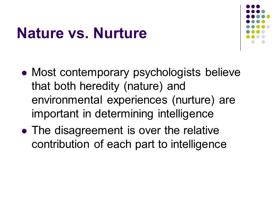 Nature vs. Nurture Most contemporary psychologists believe that both heredity (nature) and environmental experiences (nurture) are important in determ