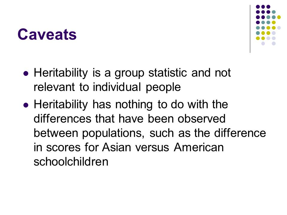 Caveats Heritability is a group statistic and not relevant to individual people Heritability has nothing to do with the differences that have been observed between populations, such as the difference in scores for Asian versus American schoolchildren