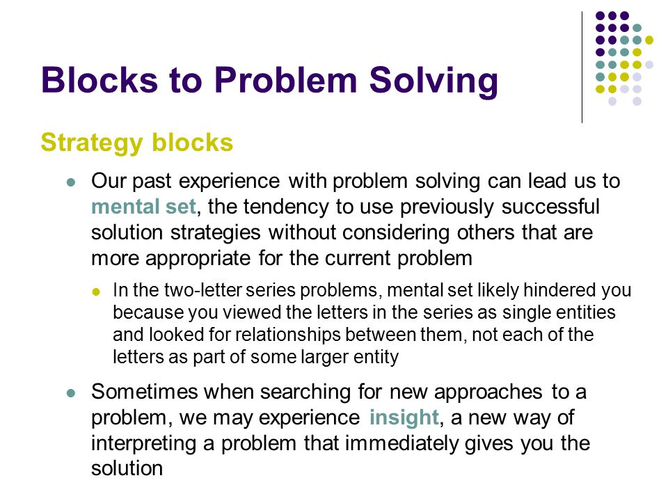Blocks to Problem Solving Strategy blocks Our past experience with problem solving can lead us to mental set, the tendency to use previously successful solution strategies without considering others that are more appropriate for the current problem In the two-letter series problems, mental set likely hindered you because you viewed the letters in the series as single entities and looked for relationships between them, not each of the letters as part of some larger entity Sometimes when searching for new approaches to a problem, we may experience insight, a new way of interpreting a problem that immediately gives you the solution