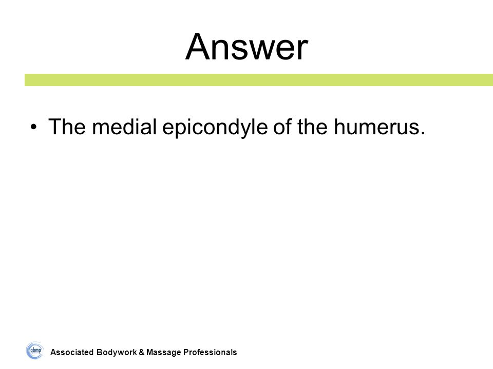 Associated Bodywork & Massage Professionals Answer The medial epicondyle of the humerus.