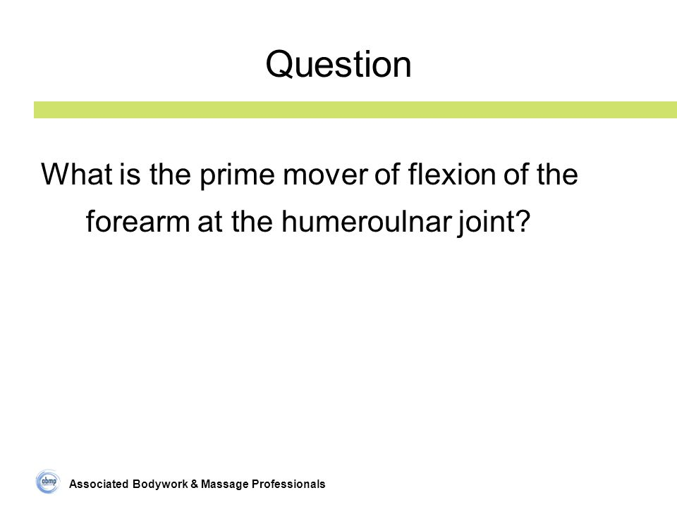 Associated Bodywork & Massage Professionals Question What is the prime mover of flexion of the forearm at the humeroulnar joint?