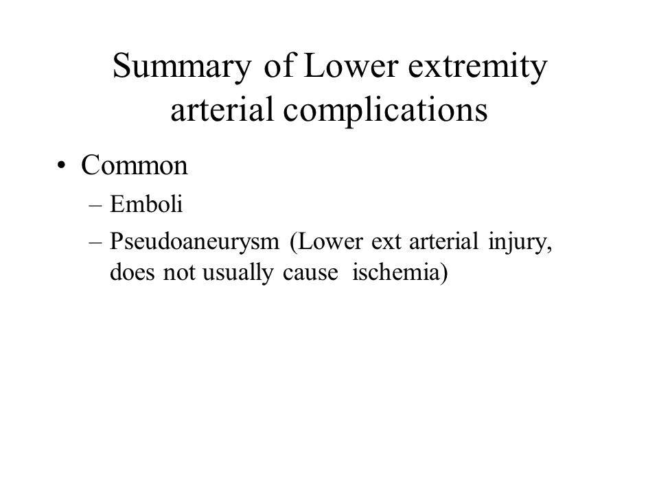 Summary of Lower extremity arterial complications Common –Emboli –Pseudoaneurysm (Lower ext arterial injury, does not usually cause ischemia)