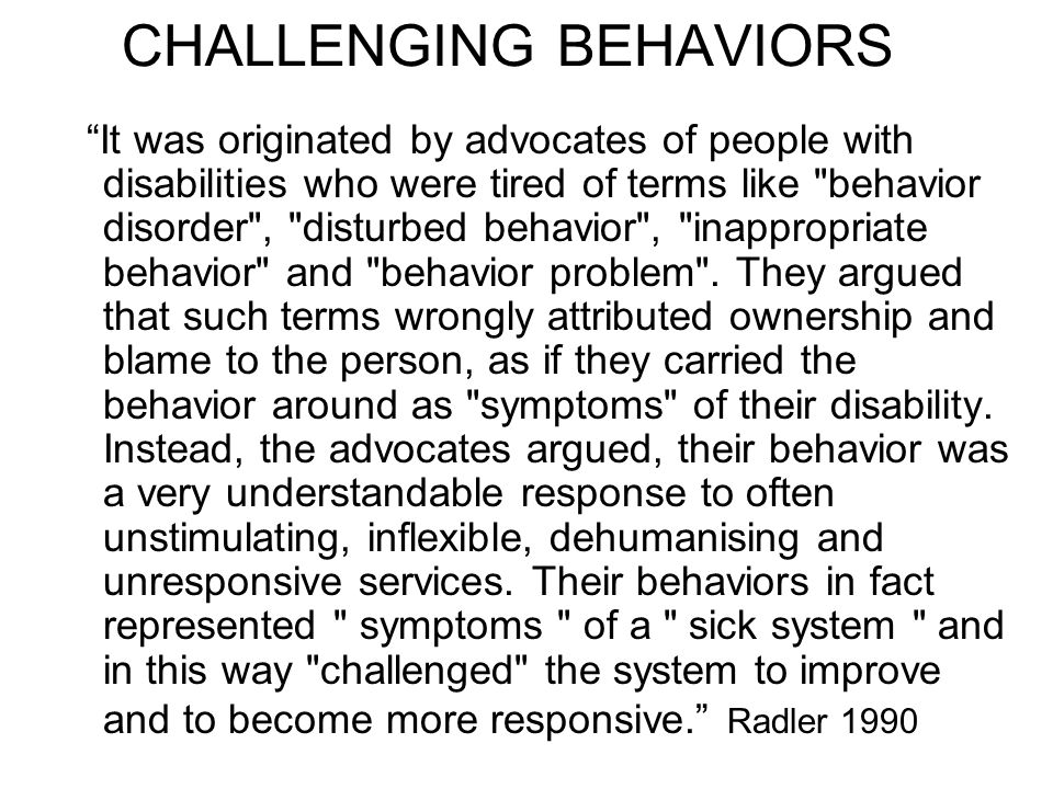 CHALLENGING BEHAVIORS It was originated by advocates of people with disabilities who were tired of terms like behavior disorder , disturbed behavior , inappropriate behavior and behavior problem .