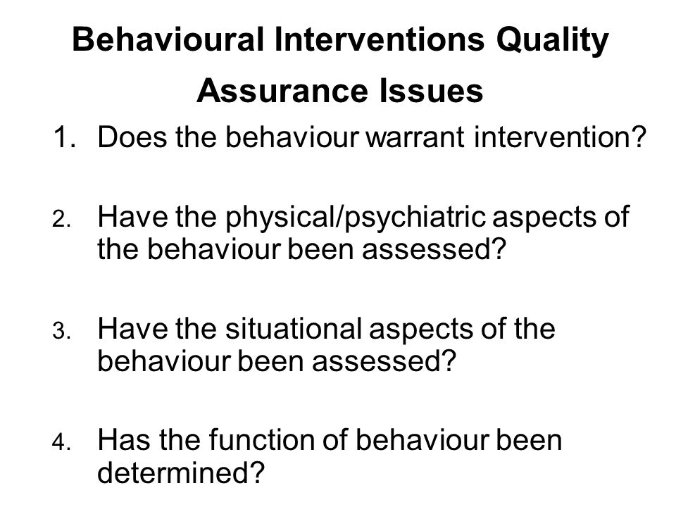 Behavioural Interventions Quality Assurance Issues 1.Does the behaviour warrant intervention? 2. Have the physical/psychiatric aspects of the behaviou