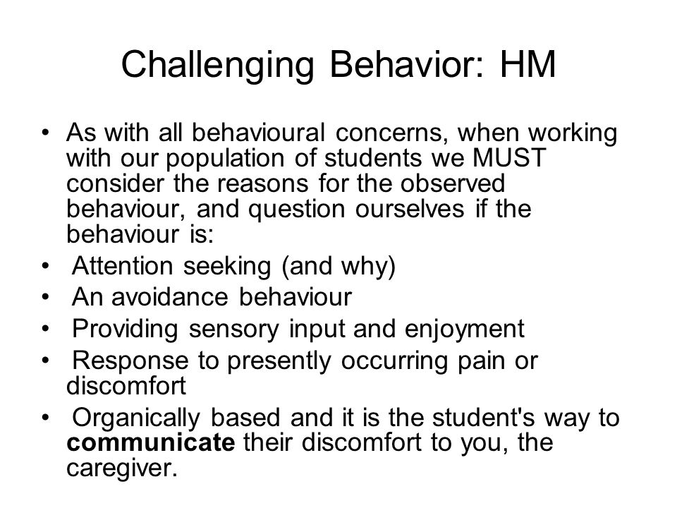 Challenging Behavior: HM As with all behavioural concerns, when working with our population of students we MUST consider the reasons for the observed behaviour, and question ourselves if the behaviour is: Attention seeking (and why) An avoidance behaviour Providing sensory input and enjoyment Response to presently occurring pain or discomfort Organically based and it is the student s way to communicate their discomfort to you, the caregiver.
