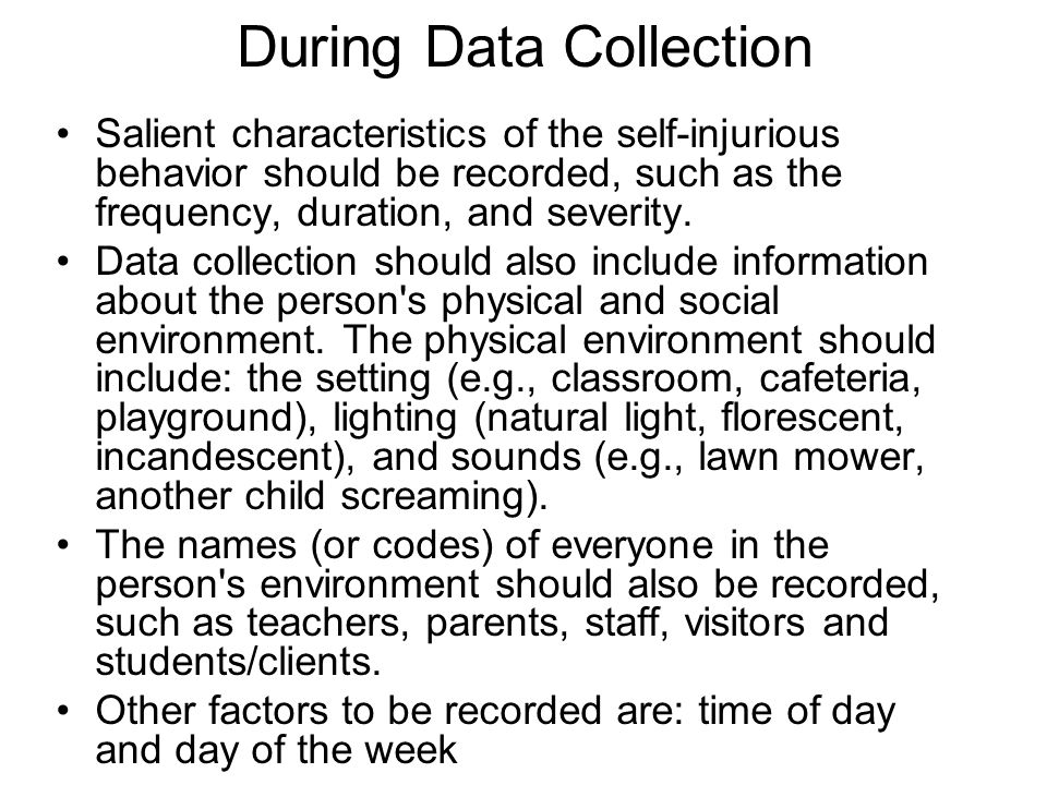 During Data Collection Salient characteristics of the self-injurious behavior should be recorded, such as the frequency, duration, and severity.