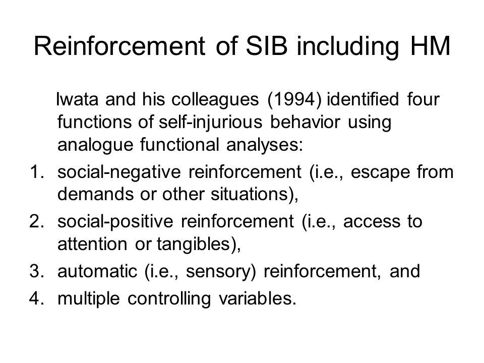 Reinforcement of SIB including HM Iwata and his colleagues (1994) identified four functions of self-injurious behavior using analogue functional analyses: 1.social-negative reinforcement (i.e., escape from demands or other situations), 2.social-positive reinforcement (i.e., access to attention or tangibles), 3.automatic (i.e., sensory) reinforcement, and 4.multiple controlling variables.