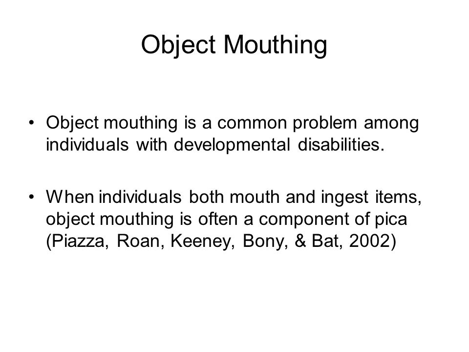 Object Mouthing Object mouthing is a common problem among individuals with developmental disabilities. When individuals both mouth and ingest items, o