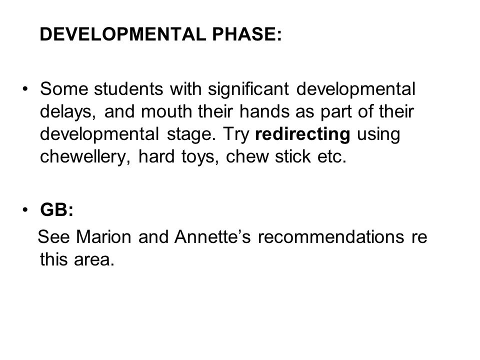 DEVELOPMENTAL PHASE: Some students with significant developmental delays, and mouth their hands as part of their developmental stage. Try redirecting