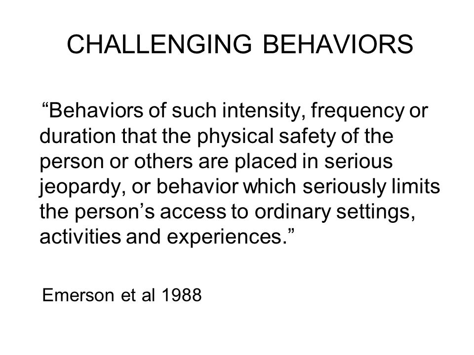 CHALLENGING BEHAVIORS Behaviors of such intensity, frequency or duration that the physical safety of the person or others are placed in serious jeopardy, or behavior which seriously limits the person's access to ordinary settings, activities and experiences. Emerson et al 1988