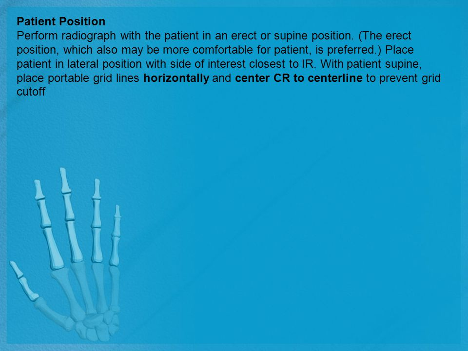 Patient Position Perform radiograph with the patient in an erect or supine position. (The erect position, which also may be more comfortable for patie