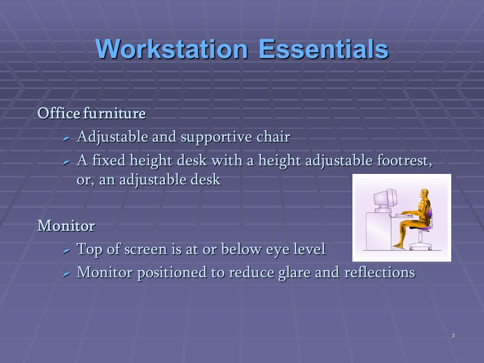 Ergonomically-friendly equipment  Adjustable Keyboard/Monitor  Glare screen  Wrist wrest  Document holder  Adjustable ergonomic furniture  Footstool  Noise shield for printers 4
