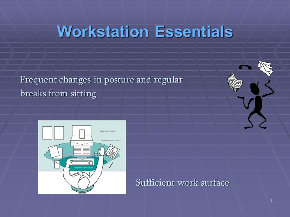 Workstation Essentials Sufficient area to enter and move about the work area and allow for frequent changes in posture Storage for personal items and work requirements Work Environment  satisfactory temperature  not too noisy  appropriate lighting  good air quality 8